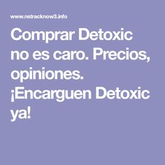Comprar Detoxic no es caro. Precios, opiniones. ¡Encarguen Detoxic ya!