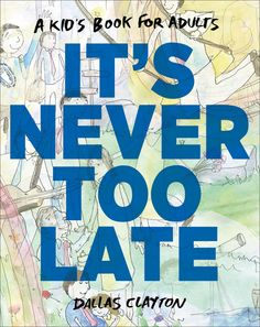 "IT's NEVER TOO LATE by Dallas Clayton, From the author who's been hailed as the ""new Dr. Seuss"" comes an uplifting book that reminds adults to live each day to the fullest."