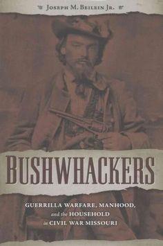 Bushwhackers: Guerrilla Warfare, Manhood, and the Household in Civil War Missouri