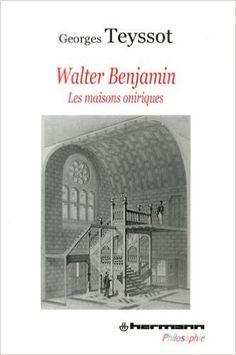 Walter Benjamin : les maisons oniriques / Georges Teyssot Paris : Hermann, 2013 http://cataleg.ub.edu/record=b2161439~S1*cat