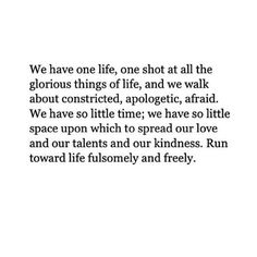 We have one life, one shot at all the glorious things of life, and we walk about constricted, apologetic, afraid. We have so little time; we have so little space upon which to spread our love and our talents and our kindness. Run toward life fulsomely and freely.