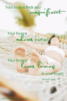 """Abraham-Hicks: """" Your Source finds  you magnificent. Your Source adores your body. Your Source loves living in your body!"""""""