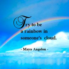 Try to be a rainbow in someone's cloud. - Maya Angelou (April 4, 1928 - May 28, 2014) in remembrance of a beautiful lady with an amazing smile. - R.I.P.