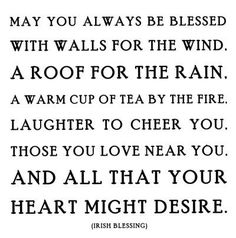 May you always be blessed with walls for the wind. A roof for the rain. a warm cup of tea by the fire. Laughter to cheer you. Those you love near you. And all that your heart might desire.