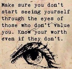 Make sure you don't start seeing yourself through the eyes of those who don't value you. Know your worth even if they don't.