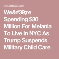 We're Spending $30 Million For Melania To Live In NYC As Trump Suspends Military Child Care