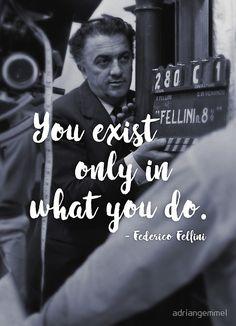 """Federico Fellini - Quote """"you exist only in what you do"""" movie cinema film director classic cult la dolce vita italian rome roberto rossellini michelangelo antonioni la strada giulietta masina pier paolo pasolini 8 marcello mastroianni amarcord roma masterpiece"""