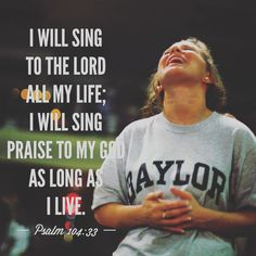 I will sing to the Lord all my life; I will sing praise to my God as long as I live. ~ Psalm 104:33