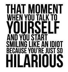 Funny quote about talking to yourself...  I always think I'm way more hilarious than other people do. #funny #quote