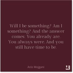 And the answer comes: You already are. And you still have time to be. The Time Is Now, Have Time, Good Thoughts, Positive Thoughts, Anis Mojgani, Say More, Positive Messages, Weight Loss Inspiration, To My Daughter