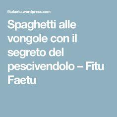 Spaghetti alle vongole con il segreto del pescivendolo – Fitu Faetu