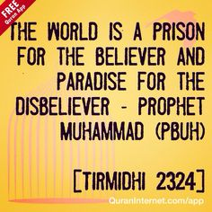 The world is a prison for the believer and #Paradise for the disbeliever - #ProphetMuhammad (Pbuh)  [Tirmidhi 2324]  - Love our Post? Plz Like it and remember to FOLLOWUs.  We post #Quran verses, #Hadith and Motivational #Islam Quotes - May #Allah accept from all of us!