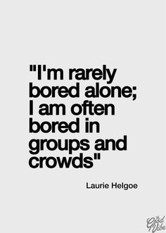 I'm rarely bored alone; I am often bored in groups and crowds.