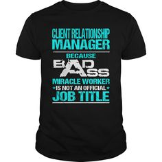 Client Relationship Manager Because Badass Miracle Worker Is Not An Official Job Title T Shirt, Hoodie Client Manager