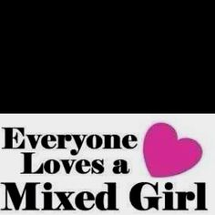 I love being a mixed girl!   ABSOLUTELY MELITA YOU ARE A BEAUTIFUL GIRL!