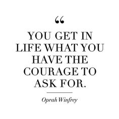 """You get in life what you have the courage to ask for."""
