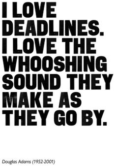 I love deadlines, I love the whooshing sound they make as they go by