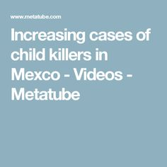 Increasing cases of child killers in Mexco - Videos - Metatube