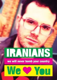 """IRANIANS, we will never bomb your country, We *Heart* You.    The response, said Edry, was overwhelming. ""In a few hours, I had hundreds of shares and thousands of likes and it was like something was happening.""    We could learn something from this."