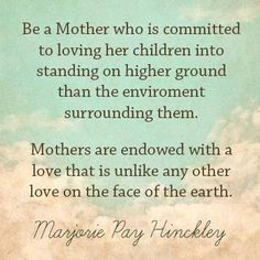 """""""Be a Mother who is committed to loving her children into standing on higher ground than the environment surrounding them. Mothers are endowed with a love that is unlike any other love on the face of the earth."""" --Marjorie Pay Hinckley"""