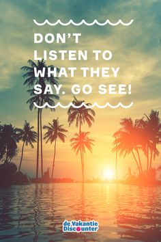 Don't listen to what they say. Go see! #travelquote