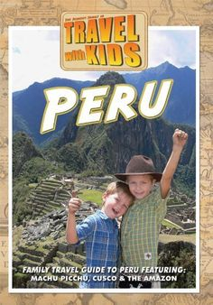 Peru With Kids - Travel With Kids Family Vacations (saw this on PBS, liked the part about Cusco. Machu Picchu is only 50 miles away.)