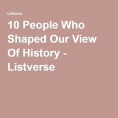 10 People Who Shaped Our View Of History - Listverse