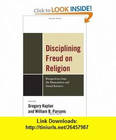 Disciplining Freud on Religion Perspectives from the Humanities and Sciences (9780739142127) Greg Kaplan, William Parsons, Jacob Belzen, Bettina Bergo, Kelly Bulkeley, Michael Carroll, Jean-Joseph Goux, Diane Jonte-Pace, Gregory Kaplan, William B. Parsons , ISBN-10: 0739142127  , ISBN-13: 978-0739142127 ,  , tutorials , pdf , ebook , torrent , downloads , rapidshare , filesonic , hotfile , megaupload , fileserve