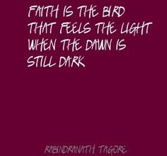 Faith is the bird that feels the light when the dawn is still dark [in the jungle] - Rabindranath Tagore [drb]