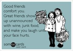 Good friends comfort you. Great friends show up unannounced with wine, junk food, and make you laugh until your face hurts.