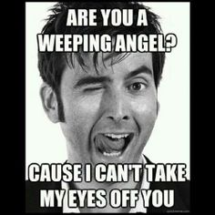 Weeping angel pick-up line // David Tennant's face though.