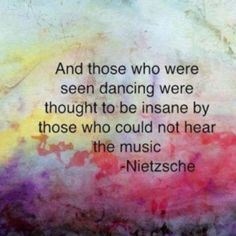 """And those who were seen dancing were thought to be insane by those who could not hear the music.""  - Friedrich Nietzsche"