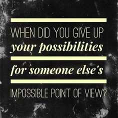 When did you give up your possibilities for someone else's impossible point of view?