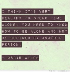 I think it's very healthy to spend time alone you need to know how to be alone and not be defined by another person