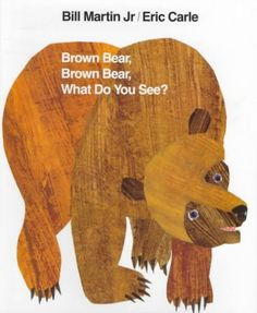Brown Bear, Brown Bear, What Do You See? by Bill Martin, illus. by Eric Carle.