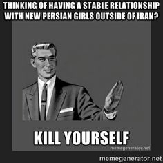 Thinking of having a stable relationship with a new Persian girl outside of Iran...... ...........KILL YOURSELF #Iran #Farsi #Persian #lol #funny #truth