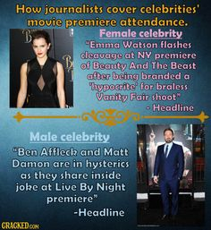 "How journalists cover celebrities' movie premiere attendance  Female celebrity: ""Emma Watson flashes cleavage at NY premiere of Beauty And the Beast after being branded a 'hypocrite' for braless Vanity Fair shoot.""  Male celebrity: ""Ben Affleck and Matt Damon are in hysterics as they share inside joke at Live By Night premiere."" Matt Damon, Ben Affleck, Attendance, Emma Watson, Vanity Fair, Beauty And The Beast, Madonna, Feminism, Gender"