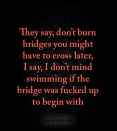 They say, don't burn bridges you might have to cross later, I say, I don't mind swimming if the bridge was fucked up to begin with