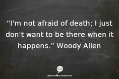 """I'm not afraid of death; I just don't want to be there when it happens."" Woody Allen"