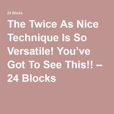 The Twice As Nice Technique Is So Versatile! You've Got To See This!! – 24 Blocks
