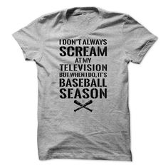 Baseball T-Shirts and Hoodies: I Dont Always Scream At My Television, But When I Do Its Baseball Season