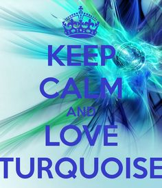 KEEP CALM AND LOVE TURQUOISE