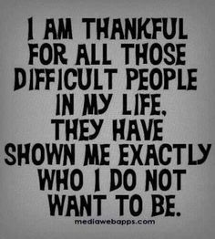 Thank You Difficult People in my Life for showing me Exactly Who I Do Not Want To Be!!!