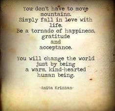You don't have to move mountains, simply fall in love with life. - Anita Krizzan