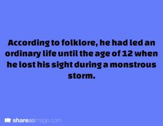 WRITING PROMPT: According to folklore, he had led an ordinary life until the age of 12 when he lost his sight during a monstrous storm.