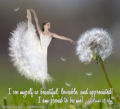 I see myself as beautiful, lovable and appreciated! I am proud to be me Louise L. Hay