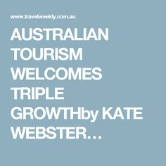 AUSTRALIAN TOURISM WELCOMES TRIPLE GROWTHby KATE WEBSTER…