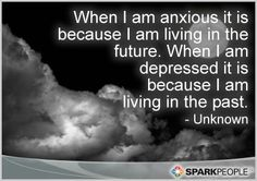 I don't live in the past so my problem is the future, very anxious sometimes!