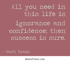 """""""All you need in this life is ignorance & confidence; then success is sure"""" ~ Mark Twain"""