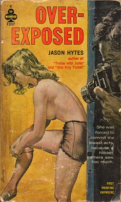 "Over-Exposed (1962) Jason Hytes.   paperback original, 50¢.  Cover art signed by Paul Rader.  Cover blurb: ""She was forced to commit the lowest acts, because a hidden camera saw too much."""